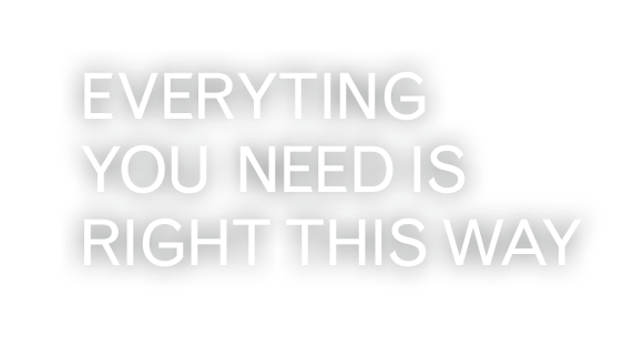 EVERYTING YOU  NEED IS RIGHT THIS WAY